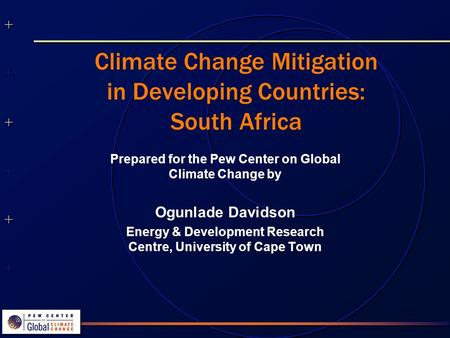 ++++++++++++++ ++++++++++++++ Climate Change Mitigation in Developing Countries: South Africa Prepared for the Pew Center on Global Climate Change by Ogunlade.