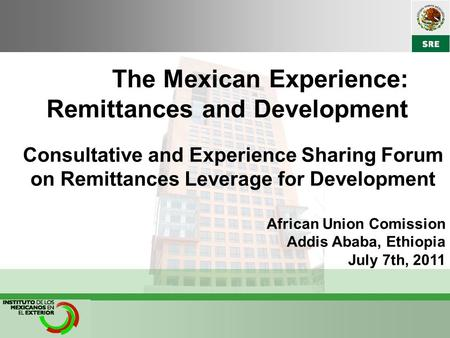 The Mexican Experience: Remittances and Development Consultative and Experience Sharing Forum on Remittances Leverage for Development African Union Comission.