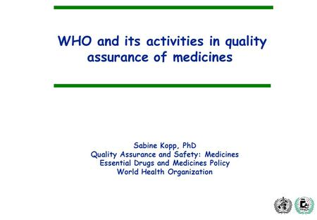 WHO and its activities in quality assurance of medicines Sabine Kopp, PhD Quality Assurance and Safety: Medicines Essential Drugs and Medicines Policy.