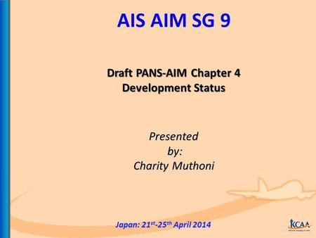 AIS AIM SG 9 Presented by: by: Charity Muthoni Japan: 21 st -25 th April 2014 Draft PANS-AIM Chapter 4 Development Status.