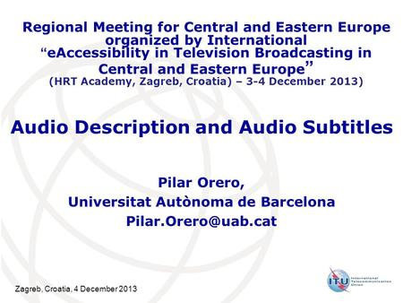 Zagreb, Croatia, 4 December 2013 Audio Description and Audio Subtitles Pilar Orero, Universitat Autònoma de Barcelona Regional Meeting.