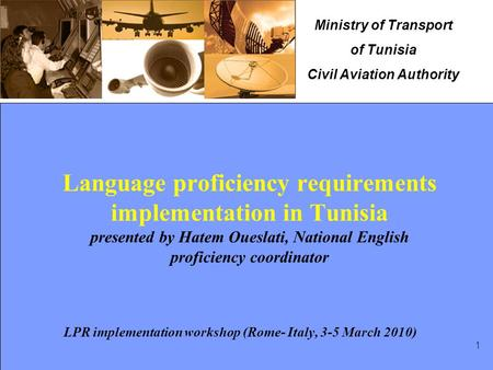 Ministry of Transport of Tunisia Civil Aviation Authority 1 Language proficiency requirements implementation in Tunisia presented by Hatem Oueslati, National.