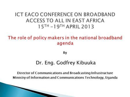 By Dr. Eng. Godfrey Kibuuka Director of Communications and Broadcasting Infrastructure Ministry of Information and Communications Technology, Uganda.