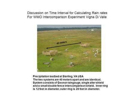 40 meters Discussion on Time Interval for Calculating Rain rates For WMO Intercomparison Experiment Vigna Di Valle Precipitation testbed at Sterling, VA.