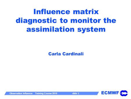 ECMWF Observation Influence Training Course 2010 slide 1 Influence matrix diagnostic to monitor the assimilation system Carla Cardinali.