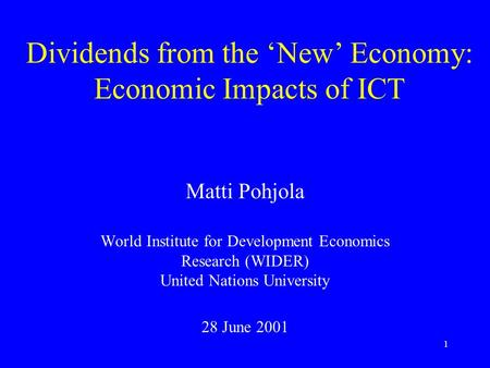 1 Dividends from the 'New' Economy: Economic Impacts of ICT Matti Pohjola World Institute for Development Economics Research (WIDER) United Nations University.
