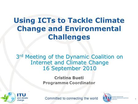 International Telecommunication Union Committed to connecting the world 1 Using ICTs to Tackle Climate Change and Environmental Challenges 3 rd Meeting.