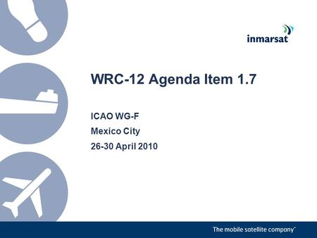 WRC-12 Agenda Item 1.7 ICAO WG-F Mexico City 26-30 April 2010.