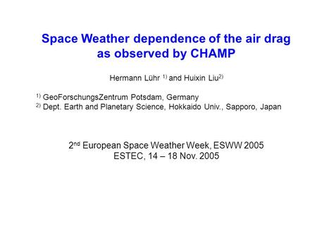 Space Weather dependence of the air drag as observed by CHAMP Hermann Lühr 1) and Huixin Liu 2) 1) GeoForschungsZentrum Potsdam, Germany 2) Dept. Earth.