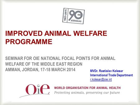 1 SEMINAR FOR OIE NATIONAL FOCAL POINTS FOR ANIMAL WELFARE OF THE MIDDLE EAST REGION AMMAN, JORDAN, 17-18 MARCH 2014 IMPROVED ANIMAL WELFARE PROGRAMME.