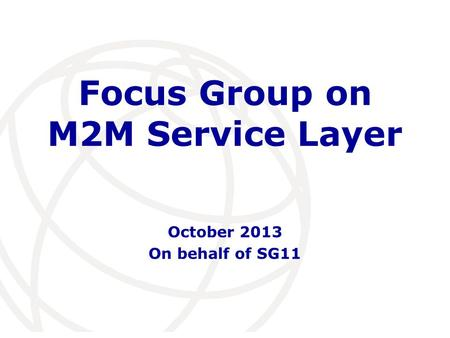 International Telecommunication Union Focus Group on M2M Service Layer October 2013 On behalf of SG11.