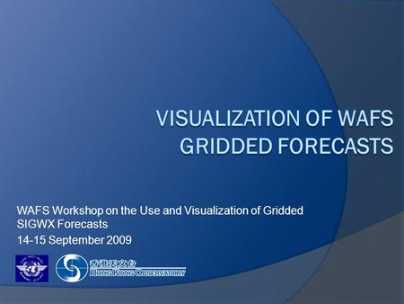 WAFS Workshop on the Use and Visualization of Gridded SIGWX Forecasts 14-15 September 2009.