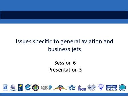 Issues specific to general aviation and business jets Session 6 Presentation 3.