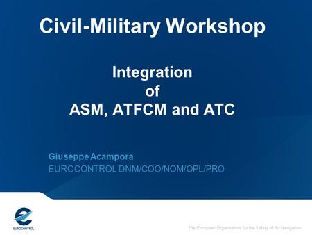 The European Organisation for the Safety of Air Navigation Civil-Military Workshop Integration of ASM, ATFCM and ATC Giuseppe Acampora EUROCONTROL DNM/COO/NOM/OPL/PRO.