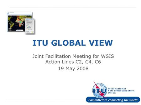 International Telecommunication Union ITU GLOBAL VIEW Joint Facilitation Meeting for WSIS Action Lines C2, C4, C6 19 May 2008.