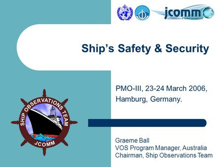 Graeme Ball VOS Program Manager, Australia Chairman, Ship Observations Team PMO-III, 23-24 March 2006, Hamburg, Germany. Ship's Safety & Security.