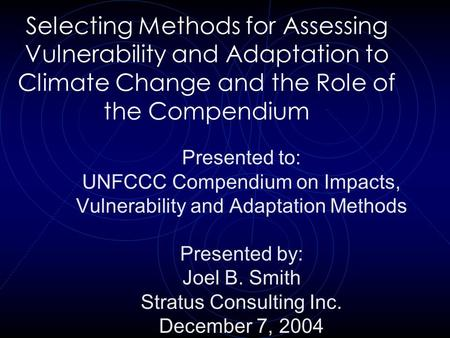 Selecting Methods for Assessing Vulnerability and Adaptation to Climate Change and the Role of the Compendium Presented to: UNFCCC Compendium on Impacts,