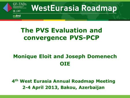 The PVS Evaluation and convergence PVS-PCP Monique Eloit and Joseph Domenech OIE 4 th West Eurasia Annual Roadmap Meeting 2-4 April 2013, Bakou, Azerbaijan.
