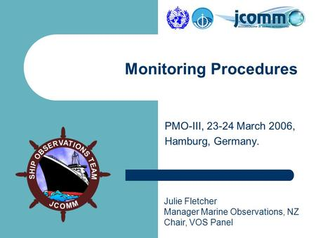 Julie Fletcher Manager Marine Observations, NZ Chair, VOS Panel PMO-III, 23-24 March 2006, Hamburg, Germany. Monitoring Procedures.