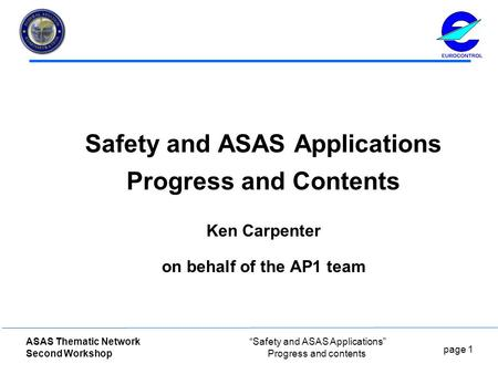 "Page 1 ASAS Thematic Network Second Workshop ""Safety and ASAS Applications"" Progress and contents Safety and ASAS Applications Progress and Contents Ken."