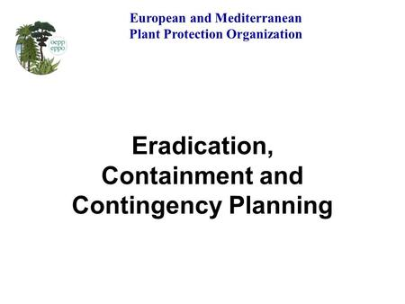 Eradication, Containment and Contingency Planning European and Mediterranean Plant Protection Organization.