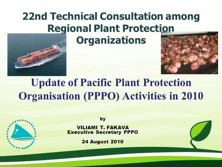 22nd Technical Consultation among Regional Plant Protection Organizations by VILIAMI T. FAKAVA Executive Secretary PPPO 24 August 2010 Update of Pacific.
