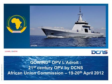 ©DCN-SA 2007 - all rights reserved / tous droits réservés GOWIND ® OPV L'Adroit : 21 st century OPV by DCNS African Union Commission – 19-20 th April 2012.