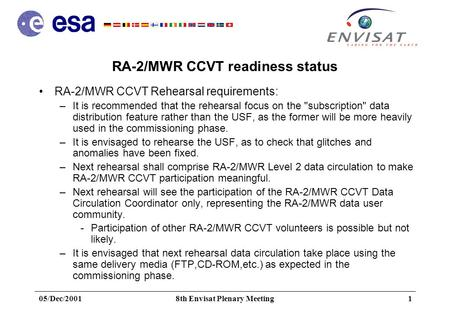 05/Dec/20018th Envisat Plenary Meeting1 RA-2/MWR CCVT readiness status RA-2/MWR CCVT Rehearsal requirements: –It is recommended that the rehearsal focus.