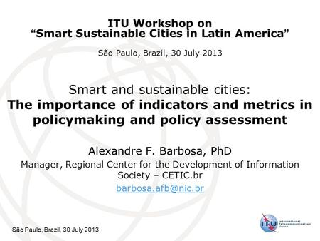 São Paulo, Brazil, 30 July 2013 Smart and sustainable cities: The importance of indicators and metrics in policymaking and policy assessment Alexandre.