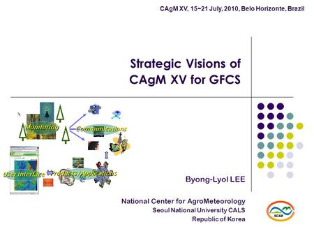 Strategic Visions of CAgM XV for GFCS Byong-Lyol LEE National Center for AgroMeteorology Seoul National University CALS Republic of Korea CAgM XV, 15~21.