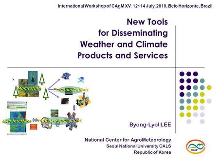 New Tools for Disseminating Weather and Climate Products and Services Byong-Lyol LEE National Center for AgroMeteorology Seoul National University CALS.