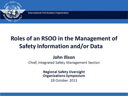 International Civil Aviation Organization Roles of an RSOO in the Management of Safety Information and/or Data John Illson Chief, Integrated Safety Management.