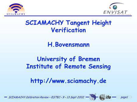 Page1 SCIAMACHY Calibration Review – ESTEC – 9 - 13 Sept 2002 SCIAMACHY Tangent Height Verification H.Bovensmann University of Bremen Institute of Remote.