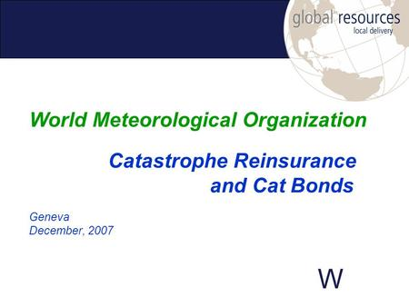 W Geneva December, 2007 World Meteorological Organization Catastrophe Reinsurance and Cat Bonds.
