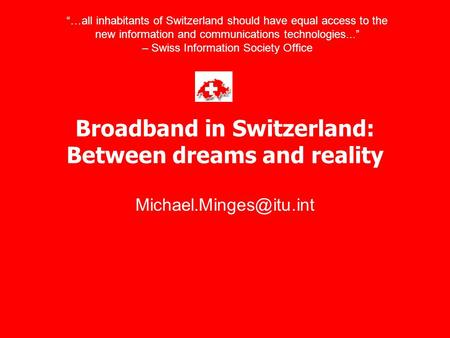 "Broadband in Switzerland: Between dreams and reality ""…all inhabitants of Switzerland should have equal access to the new information."