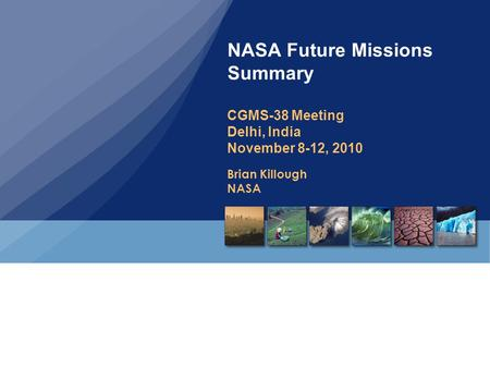 Brian Killough NASA NASA Future Missions Summary CGMS-38 Meeting Delhi, India November 8-12, 2010.