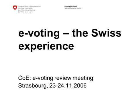 Bundeskanzlei BK Sektion Politische Rechte e-voting – the Swiss experience CoE: e-voting review meeting Strasbourg, 23-24.11.2006.