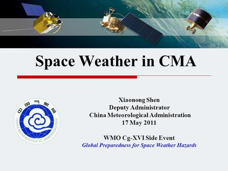 Space Weather in CMA Xiaonong Shen Deputy Administrator China Meteorological Administration 17 May 2011 WMO Cg-XVI Side Event Global Preparedness for Space.