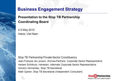 1 PRIVATE SECTOR CONSTITUENCY Business Engagement Strategy Presentation to the Stop TB Partnership Coordinating Board 4-5 May 2010 Hanoi, Viet Nam Stop.