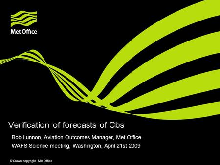 © Crown copyright Met Office Verification of forecasts of Cbs Bob Lunnon, Aviation Outcomes Manager, Met Office WAFS Science meeting, Washington, April.