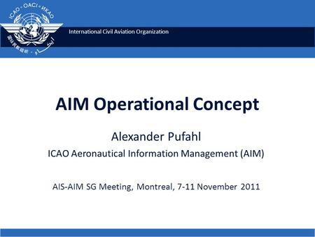 International Civil Aviation Organization AIM Operational Concept Alexander Pufahl ICAO Aeronautical Information Management (AIM) AIS-AIM SG Meeting, Montreal,