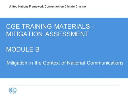 3.1 Mitigation in the Context of National Communications CGE TRAINING MATERIALS - MITIGATION ASSESSMENT MODULE B.