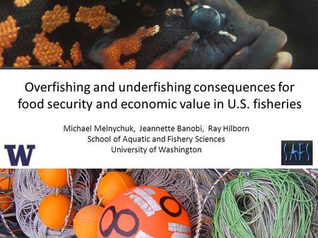 Overfishing and underfishing consequences for food security and economic value in U.S. fisheries Michael Melnychuk, Jeannette Banobi, Ray Hilborn School.