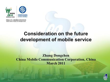 Zhang Dongchen China Mobile Communication Corporation, China March 2011 Consideration on the future development of mobile service.