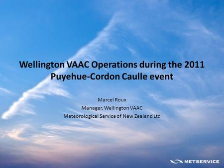 Wellington VAAC Operations during the 2011 Puyehue-Cordon Caulle event Marcel Roux Manager, Wellington VAAC Meteorological Service of New Zealand Ltd.