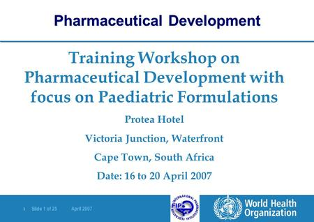 | Slide 1 of 25 April 2007 Training Workshop on Pharmaceutical Development with focus on Paediatric Formulations Protea Hotel Victoria Junction, Waterfront.