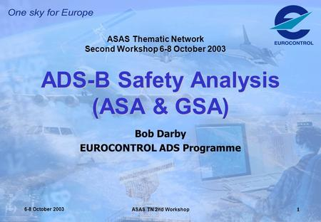 ASAS TN 2nd Workshop 6-8 October 20031 ADS-B Safety Analysis (ASA & GSA) Bob Darby EUROCONTROL ADS Programme ASAS Thematic Network Second Workshop 6-8.
