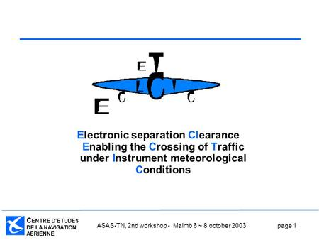 C ENTRE D'ETUDES DE LA NAVIGATION AERIENNE ASAS-TN, 2nd workshop - Malmö 6 ~ 8 october 2003page 1 Electronic separation Clearance Enabling the Crossing.