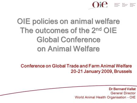 OIE policies on animal welfare The outcomes of the 2 nd OIE Global Conference on Animal Welfare Dr Bernard Vallat General Director World Animal Health.