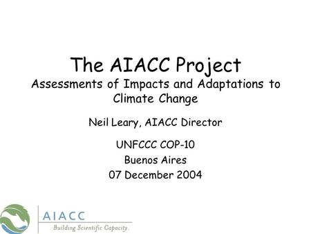 The AIACC Project Assessments of Impacts and Adaptations to Climate Change Neil Leary, AIACC Director UNFCCC COP-10 Buenos Aires 07 December 2004.